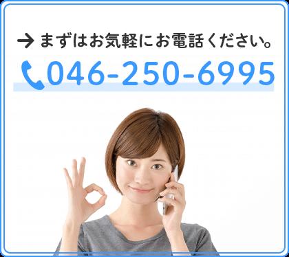 まずはお気軽にお電話ください。TEL:046-250-6995
